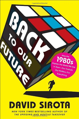 Back to Our Future: How the 1980s Explain the World We Live in Now …