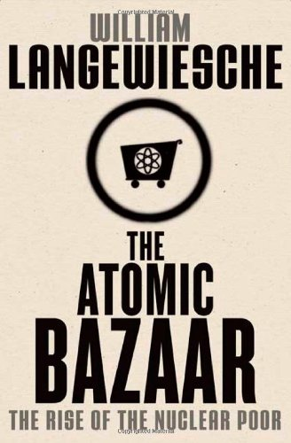 The Atomic Bazaar: The Rise of the Nuclear Poor, by Langewiesche, W