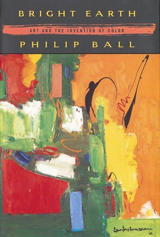 Book cover image -- click here to buy the book Bright Earth : Art and the Invention of Color by Philip Ball (art history and science)