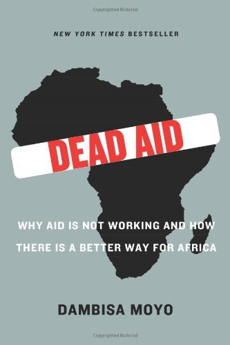 836. Dead Aid: Why Aid Is Not Working and How There Is a Better Way for Africa