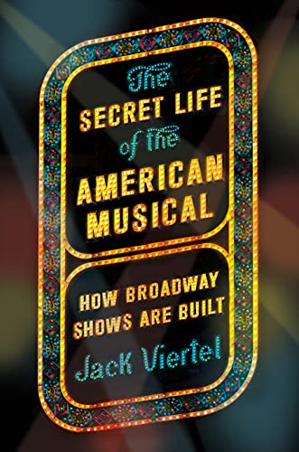 The Secret Life of the American Musical: How Broadway Shows Are Built - Jack Viertel