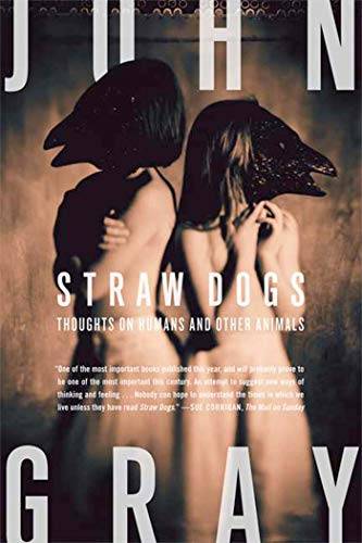 Straw Dogs: Thoughts on Humans and Other Animals, Gray, John