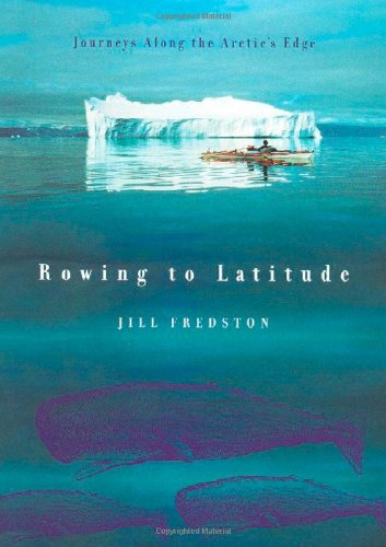 Rowing to Latitude : Journeys Along the Arctic's Edge by Jill Fredston - Hardcover : Nonfiction : Travel Memoirs