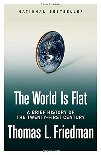 The World Is Flat: A Brief History of the Twenty-first Century, Thomas L. Friedman