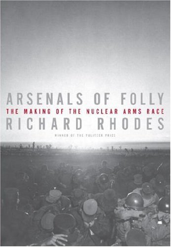 Arsenals of Folly: The Making of the Nuclear Arms Race, Rhodes, Richard
