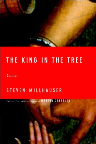 The King in the Tree: Three Novellas, Millhauser, Steven