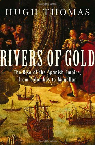 Rivers of Gold: The Rise of the Spanish Empire, from Columbus to Magellan, Thomas, Hugh