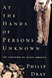 At the Hands of Persons Unknown: The Lynching of Black America - by Philip Dray