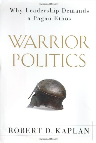 warrior politics why leadership demands a pagan ethos robert kaplan s warrior politics is an extended willfully provocative essay arguing that the bedrock of sound foreign policy should be comprehensive