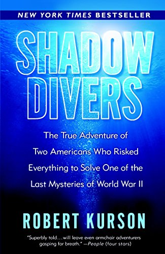Shadow Divers: The True Adventure of Two Americans Who Risked Everything to Solve One of the Last Mysteries of World War II, Kurson, Robert