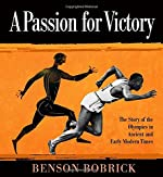A Passion for Victory: The Story of the Olympics in Ancient and Early Modern Times by Benson Bobrick