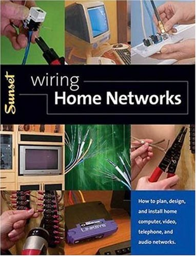 Wiring Home Networks: How to Plan, Design, and Install Home Computer, Video, Telephone, and Audio Systems - Editors of Sunset Books