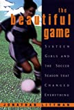 The Beautiful Game: : Sixteen Girls And The Soccer Season That Changed Everything - book cover picture