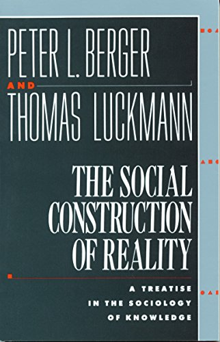 The Social Construction of Reality: A Treatise in the Sociology of Knowledge, Berger, Peter L.; Luckmann, Thomas