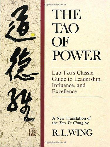 The Tao of Power: Lao Tzu's Classic Guide to Leadership, Influence, and Excellence [A new translation of the Tao Te Ching], Wing, R.L.