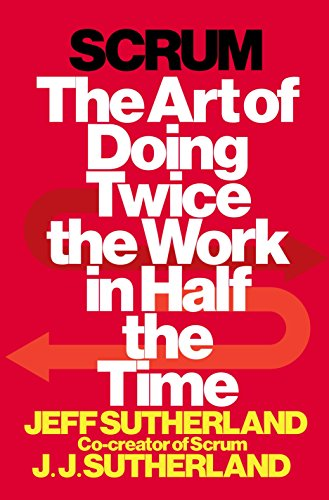 Scrum: The Art of Doing Twice the Work in Half the Time - Jeff Sutherland, JJ Sutherland