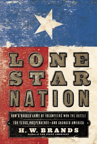 Lone Star Nation: How a Ragged Army of Volunteers Won the Battle for Texas Independence - and Changed America, Brands, H.W.