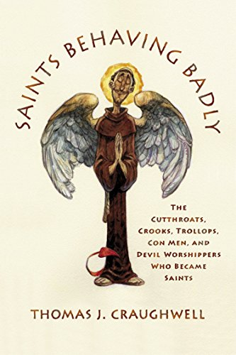 Saints Behaving Badly: The Cutthroats, Crooks, Trollops, Con Men, and Devil-Worshippers Who Became Saints, Craughwell, Thomas J.