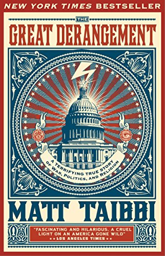 The Great Derangement: A Terrifying True Story of War, Politics and Religion, by Taibbi, Matt