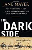 Book Cover: The Dark Side: The Inside Story Of How The War On Terror Turned Into A War On American Ideals By Jane Mayer