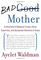 Bad Mother: A Chronicle of Maternal Crimes, Minor Calamities, and Occasional Moments of Grace by Ayelet Waldman