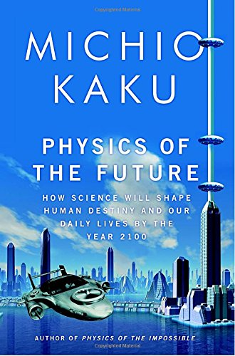 Physics of the Future: How Science Will Shape Human Destiny and Our Daily Lives by the Year 2100, by Kaku, M.