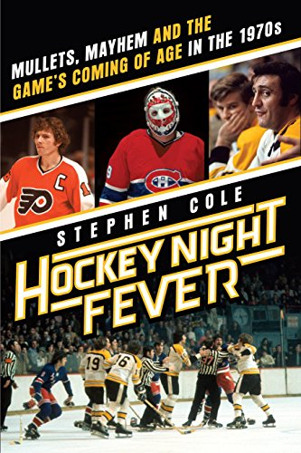 Hockey Night Fever: Mullets, Mayhem and the Game's Coming of Age in the 1970s - Stephen Cole