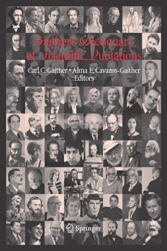 Gaither's dictionary of scientific quotations [electronic resource] : a collection of quotations pertaining to archaeology, architecture, astronomy, biology, botany, chemistry,cosmology, Darwinism, death, engineering, geology, life, mathematics, medicine, nature, nursing, paleontology, philosophy, physics, probability, science, statistics, technology, theory,universe, and zoology