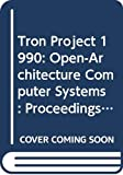Tron Project 1990: Open-Architecture Computer Systems : Proceedings of the Seventh Tron Project Symposium