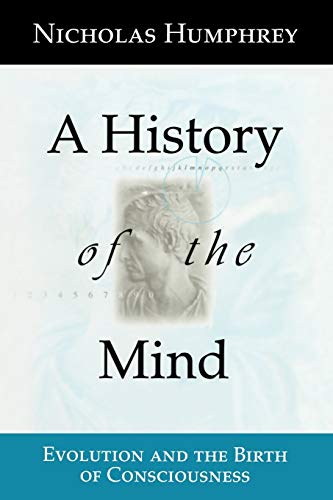 A History of the Mind: Evolution and the Birth of Consciousness, by Humphrey, N.