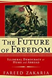 The Future of Freedom: Illiberal Democracy at Home and Abroad - by Fareed Zakaria