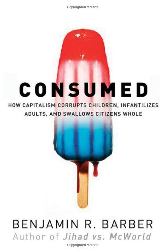 Consumed: How Markets Corrupt Children, Infantilize Adults, and Swallow Citizens Whole, Barber, Benjamin R.