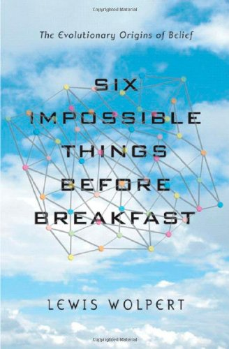 Six Impossible Things Before Breakfast: The Evolutionary Origins of Belief, by Wolpert