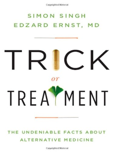 Trick or Treatment: The Undeniable Facts about Alternative Medicine, by Singh, S. & E. Ernst