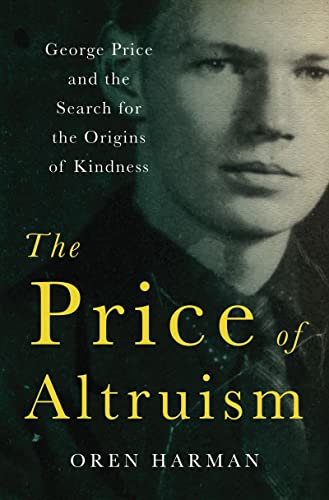 The Price of Altruism: George Price and the Search for the Origins of Kindness, by Harman, O.