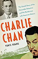 Charlie Chan: The Untold Story of the Honorable Detective and his Rendezvous with American History by Yunte Huang