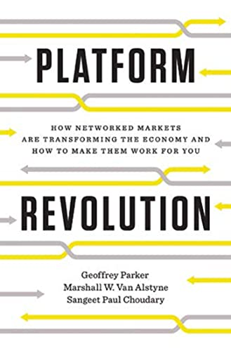 Platform Revolution: How Networked Markets Are Transforming the Economy--And How to Make Them Work for You - Geoffrey G. Parker, Marshall W. Van Alstyne, Sangeet Paul Choudary