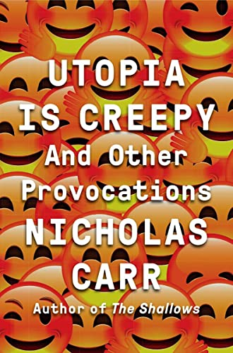 Utopia Is Creepy: And Other Provocations - Nicholas Carr