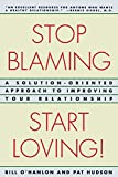 Stop Blaming, Start Loving: A Solution-Oriented Approach to Improving Your Relationship - book cover picture