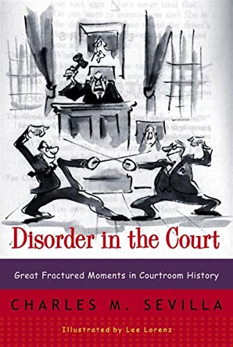 Charles M. Sevilla Disorder in the Court: Great Fractured Moments in Courtroom History 3