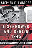 Eisenhower and Berlin, 1945: The Decision to Halt at the Elbe