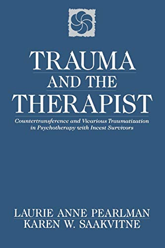 Trauma and the Therapist: Countertransference and Vicarious Traumatization in Psychotherapy with Incest Survivors, Pearlman, Laurie Anne; Saakvitne, Karen W.