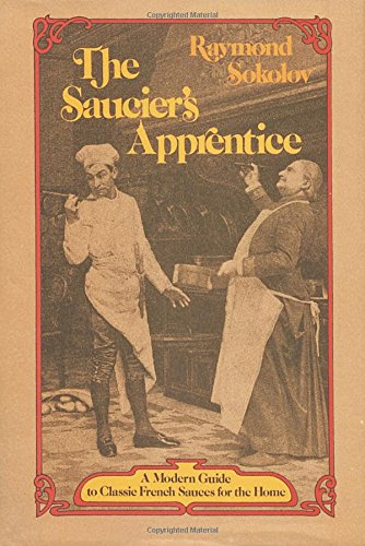The Saucier's Apprentice: A Modern Guide to Classic French Sauces for the Home, Sokolov, Raymond