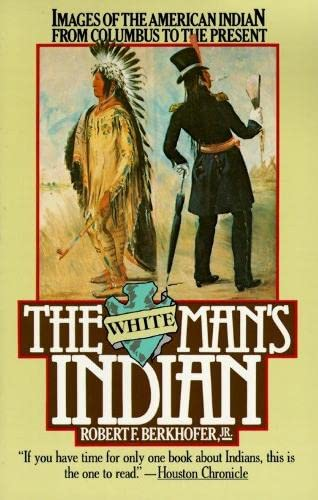 The White Man's Indian: Images of the American Indian from Columbus to the Present, Berkhofer, Robert F.