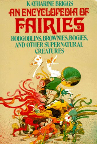 An Encyclopedia of Fairies: Hobgoblins, Brownies, Bogies, & Other Supernatural Creatures, Briggs, Katharine