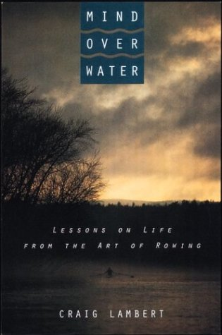 Mind Over Water: Lessons on Life from the Art of Rowing, Lambert, Craig
