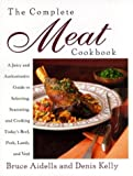 The Complete Meat Cookbook: A Juicy and Authoritative Guide to Selecting, Seasoning and Cooking Today's Beef, Pork, Lamb and Veal - book cover picture