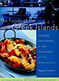 The Foods of the Greek Islands : Cooking and Culture at the Crossroads of the Mediterranian