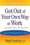 Book Cover: Get Out Of Your Own Way At Work... And Help Others Do The Same: Conquering Self-defeating Behavior On The Job by Mark Goulston