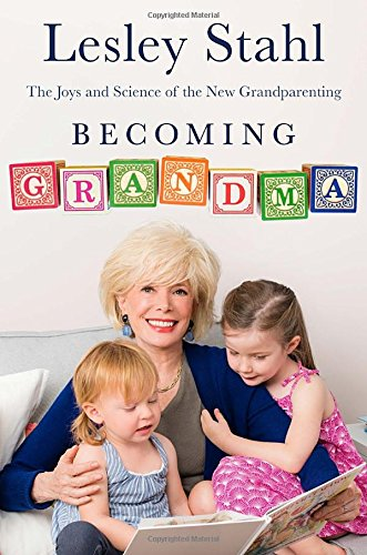 Becoming Grandma: The Joys and Science of the New Grandparenting - Lesley Stahl